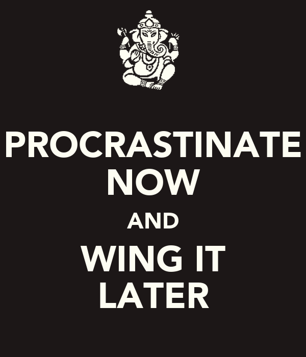 PROCRASTINATE NOW AND WING IT LATER