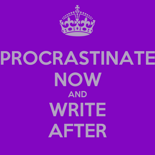 PROCRASTINATE NOW AND WRITE AFTER