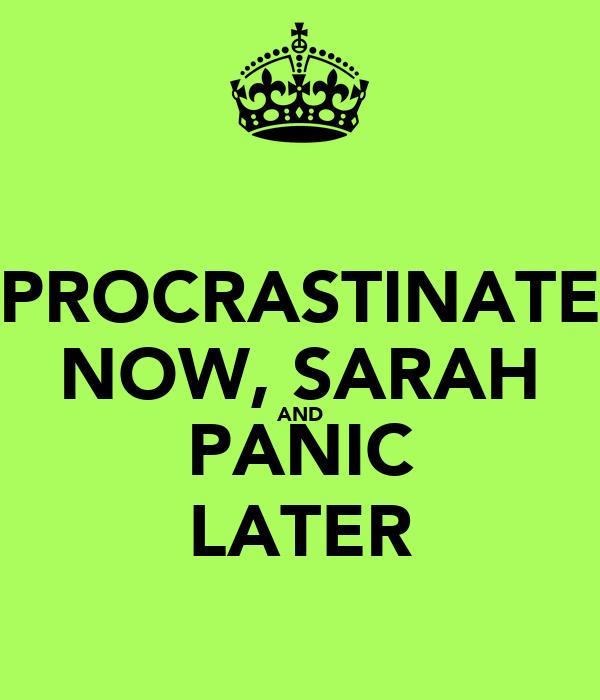 PROCRASTINATE NOW, SARAH AND PANIC LATER