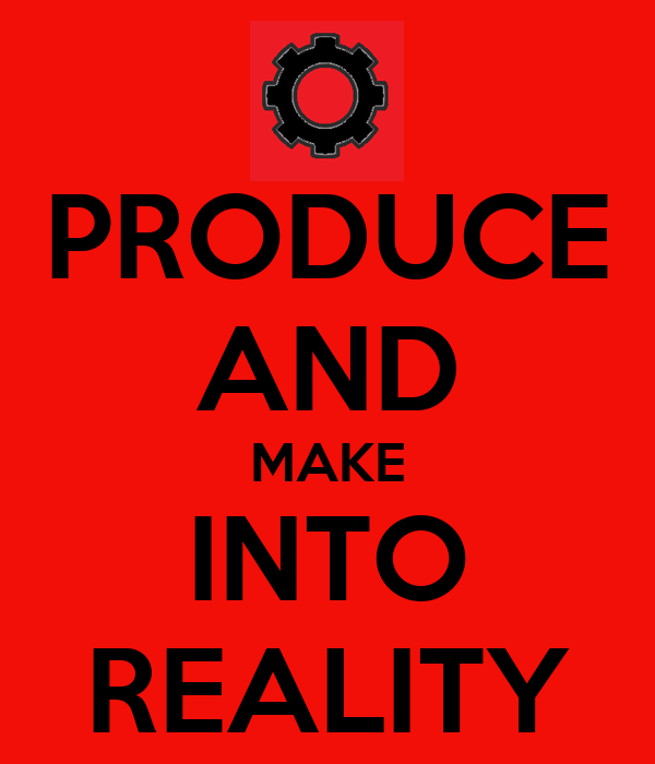 PRODUCE AND MAKE INTO REALITY