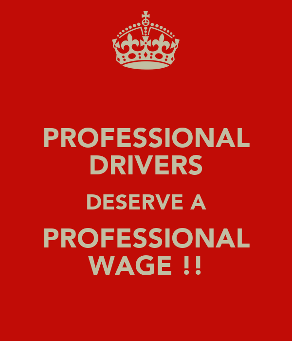 PROFESSIONAL DRIVERS DESERVE A PROFESSIONAL WAGE !!