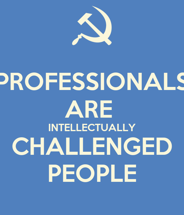 PROFESSIONALS ARE  INTELLECTUALLY CHALLENGED PEOPLE