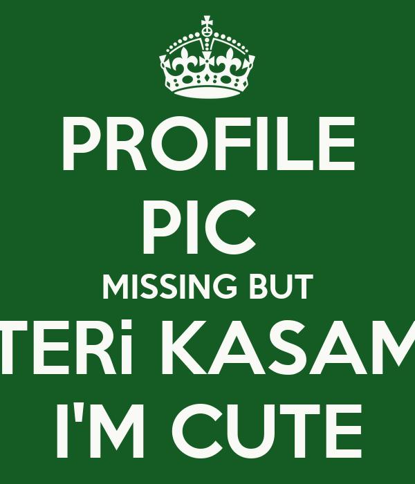 PROFILE PIC  MISSING BUT TERi KASAM I'M CUTE