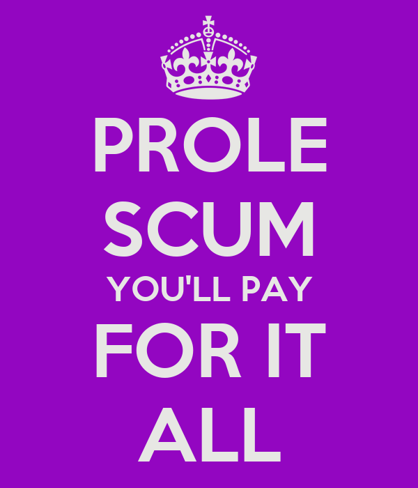 PROLE SCUM YOU'LL PAY FOR IT ALL