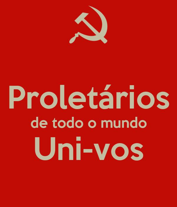 Proletários de todo o mundo Uni-vos