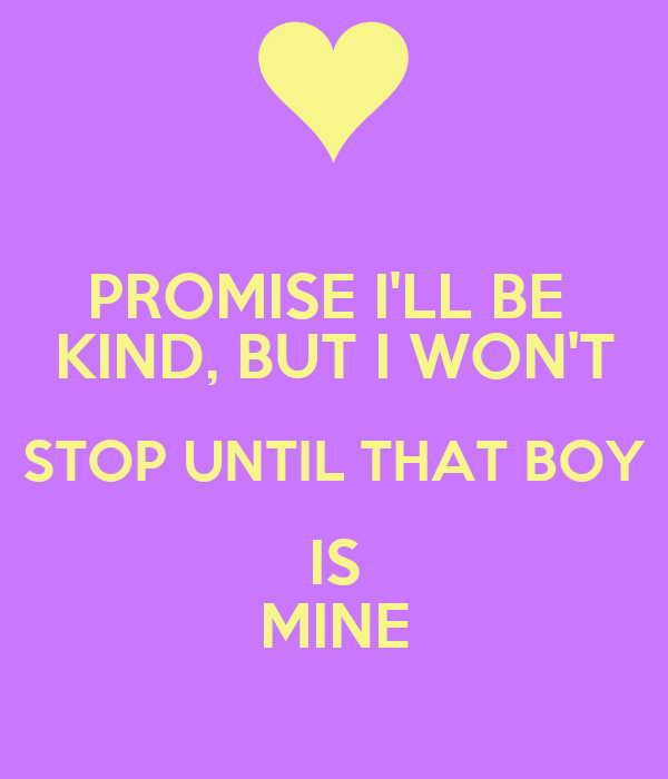 PROMISE I'LL BE  KIND, BUT I WON'T STOP UNTIL THAT BOY IS MINE
