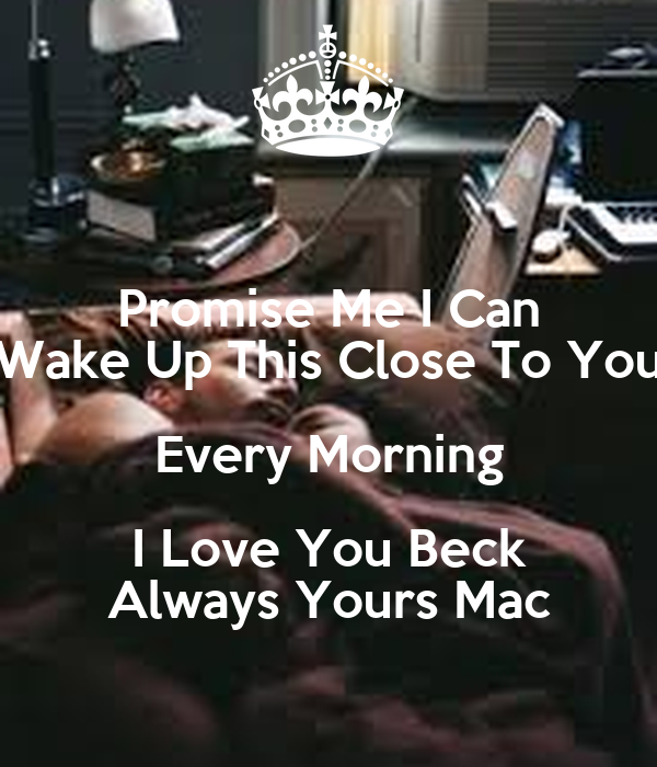 Promise Me I Can Wake Up This Close To You Every Morning I Love You Beck Always Yours Mac
