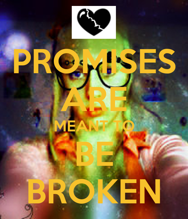 PROMISES ARE MEANT TO BE BROKEN