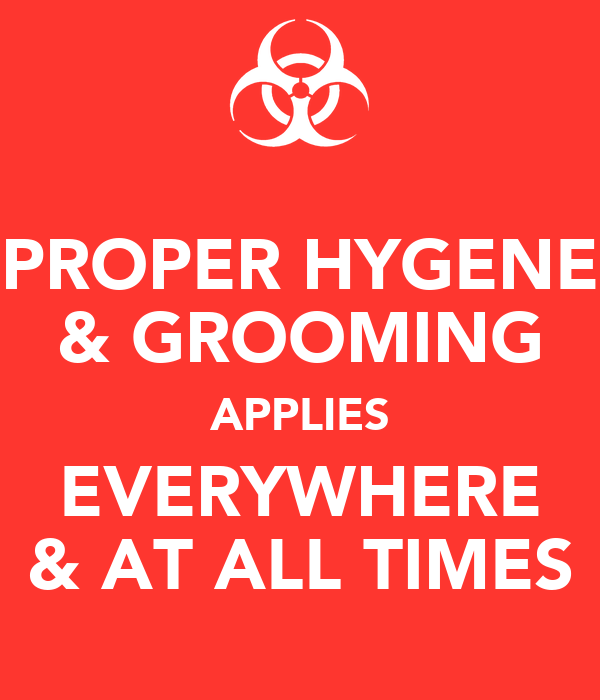 PROPER HYGENE & GROOMING APPLIES EVERYWHERE & AT ALL TIMES