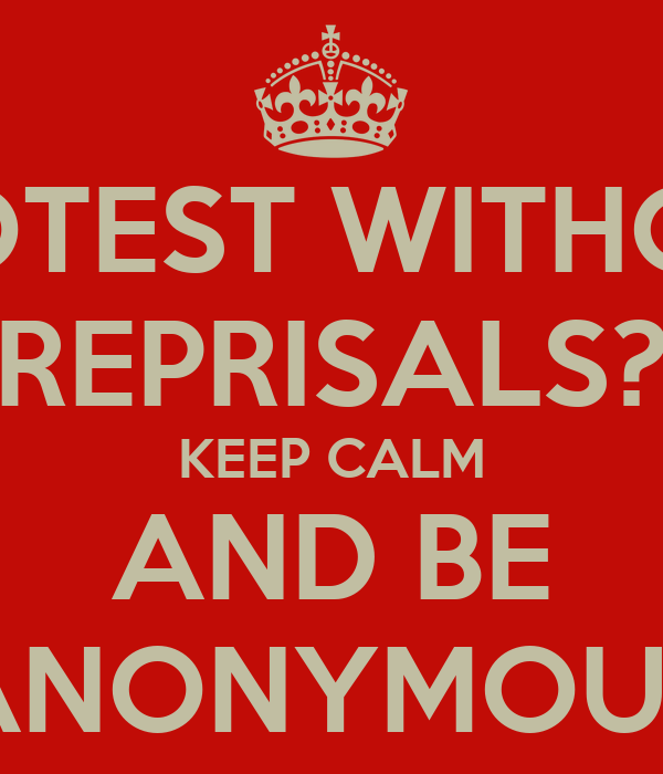 PROTEST WITHOUT REPRISALS? KEEP CALM AND BE ANONYMOUS