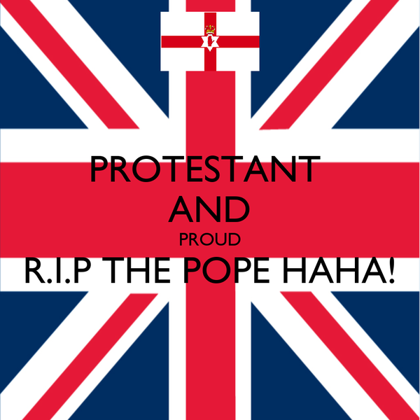 PROTESTANT  AND PROUD R.I.P THE POPE HAHA!