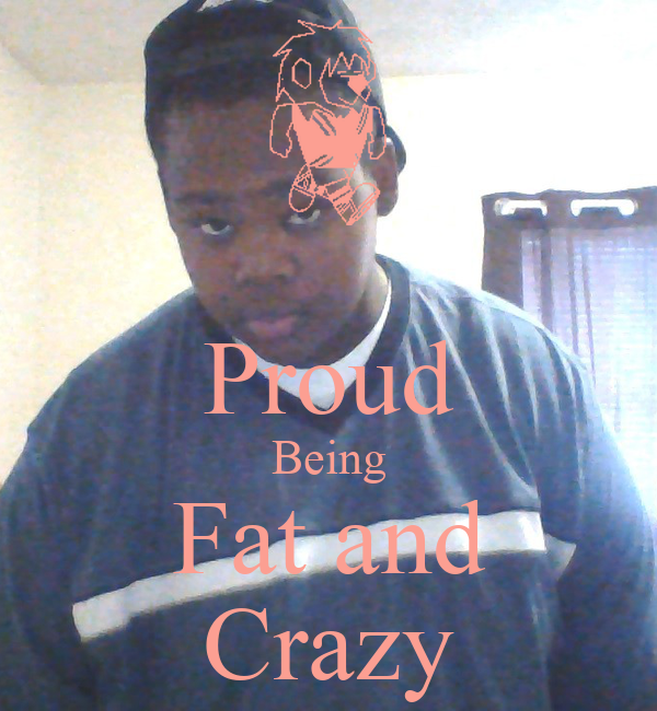 Proud Being Fat and Crazy