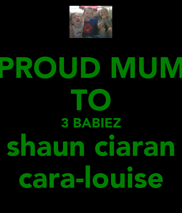 PROUD MUM TO 3 BABIEZ shaun ciaran cara-louise