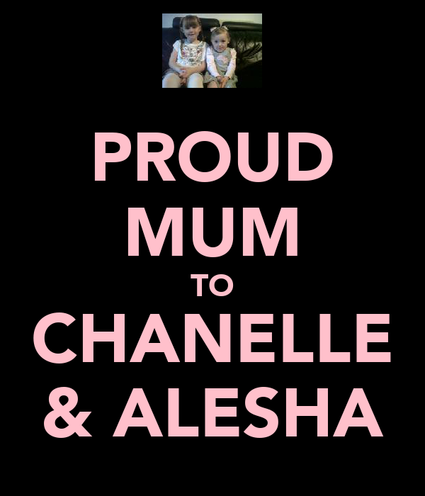 PROUD MUM TO CHANELLE & ALESHA