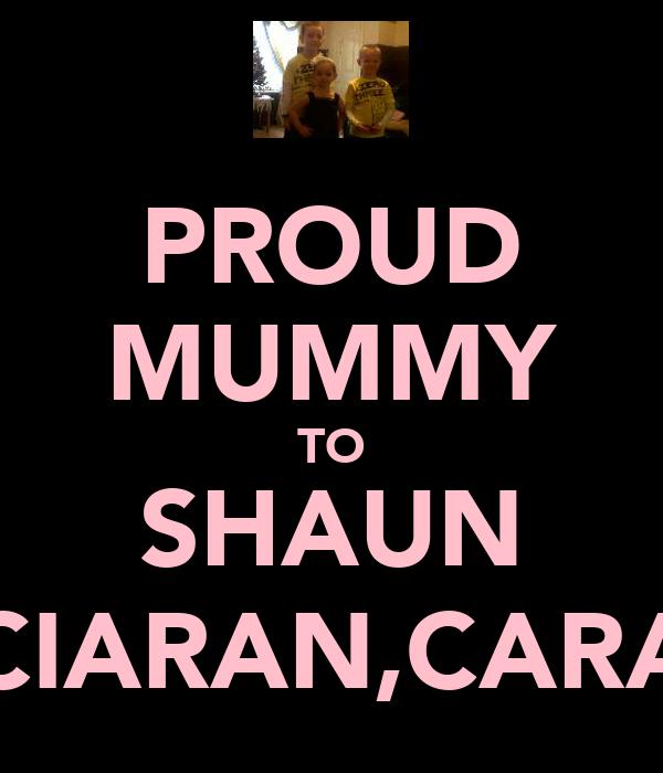 PROUD MUMMY TO SHAUN CIARAN,CARA