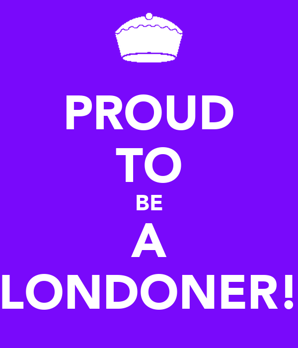 PROUD TO BE A LONDONER!