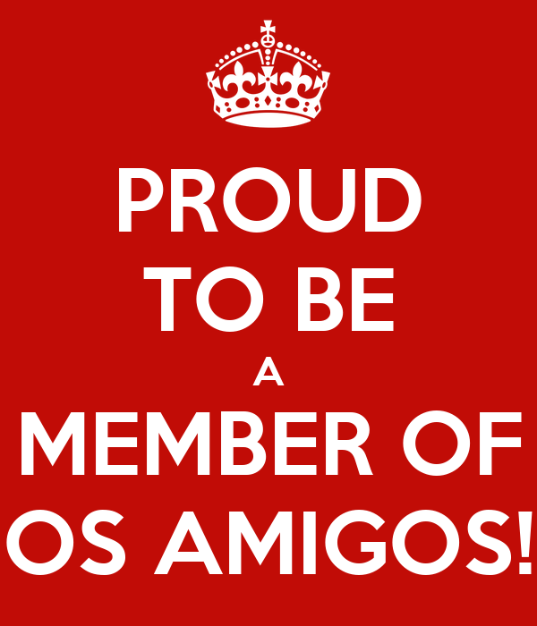 PROUD TO BE A MEMBER OF OS AMIGOS!