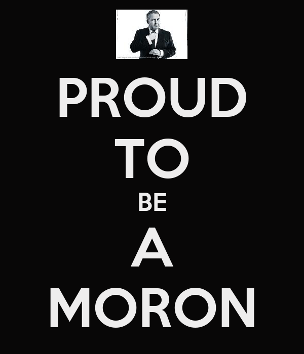 PROUD TO BE A MORON