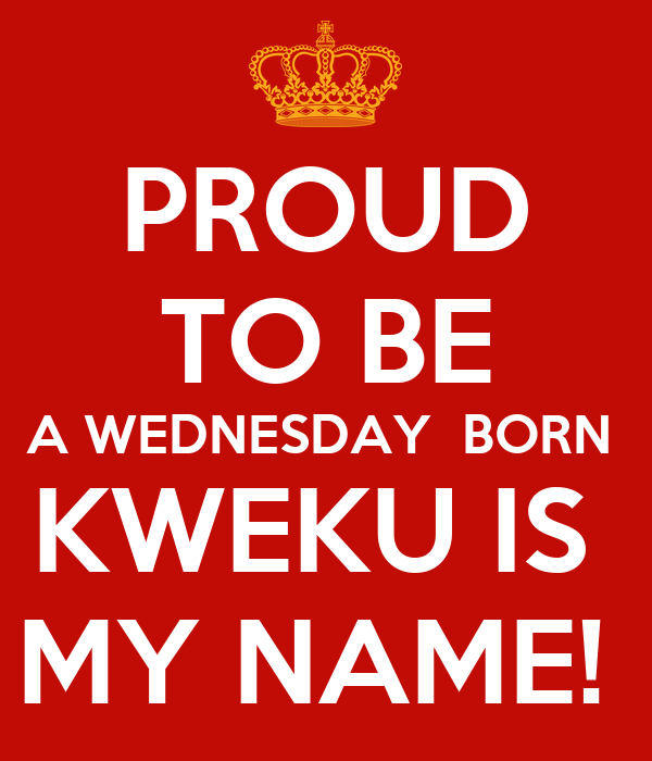 PROUD TO BE A WEDNESDAY  BORN  KWEKU IS  MY NAME!