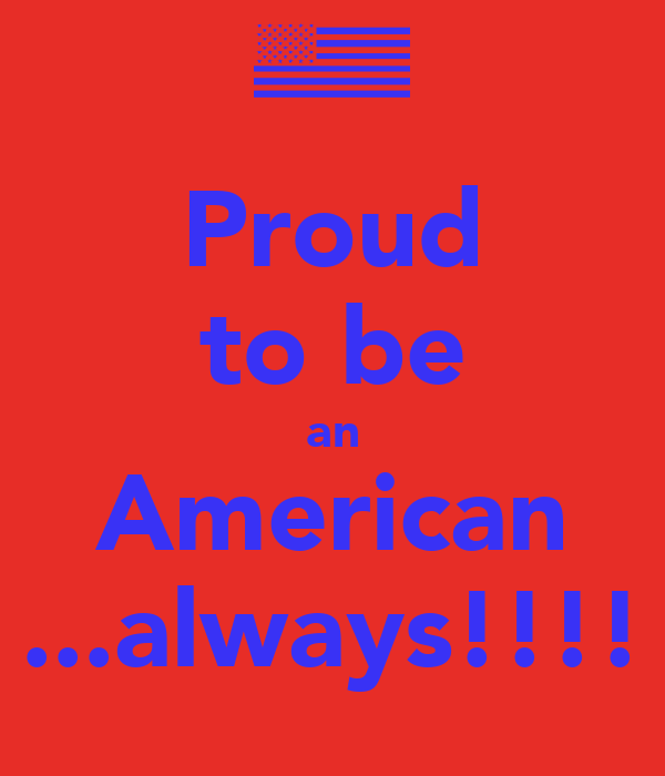 Proud to be an American ...always!!!!