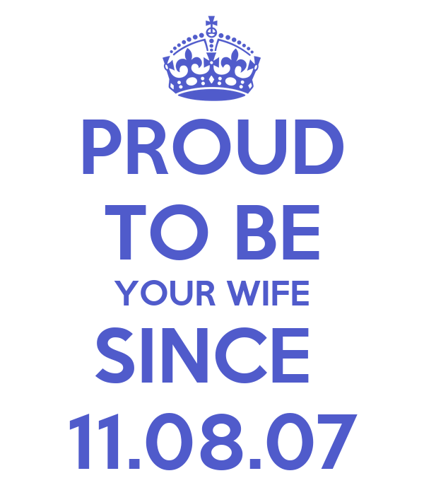 PROUD TO BE YOUR WIFE SINCE  11.08.07