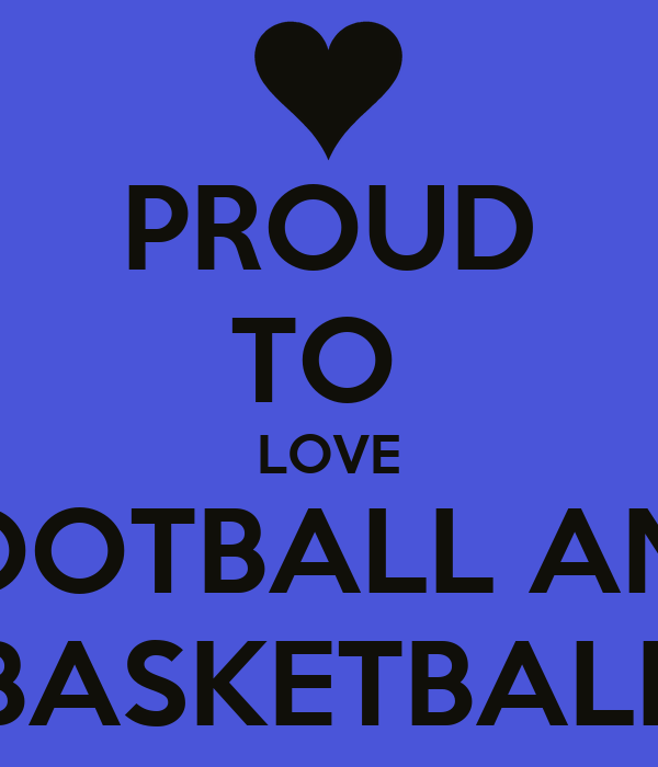 PROUD TO  LOVE FOOTBALL AND BASKETBALL