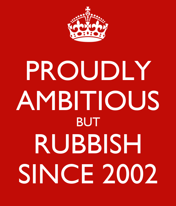 PROUDLY AMBITIOUS BUT RUBBISH SINCE 2002