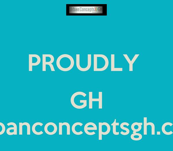 PROUDLY   GH Urbanconceptsgh.com