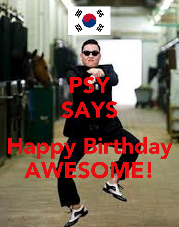 PSY SAYS  Happy Birthday AWESOME!