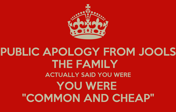 """PUBLIC APOLOGY FROM JOOLS THE FAMILY   ACTUALLY SAID YOU WERE YOU WERE  """"COMMON AND CHEAP"""""""