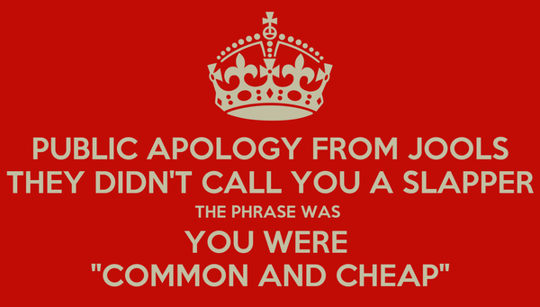 "PUBLIC APOLOGY FROM JOOLS THEY DIDN'T CALL YOU A SLAPPER THE PHRASE WAS  YOU WERE  ""COMMON AND CHEAP"""