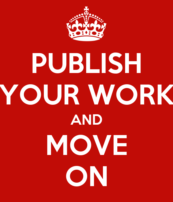 PUBLISH YOUR WORK AND MOVE ON