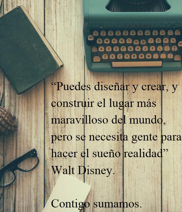 """""""Puedes diseñar y crear, y construir el lugar más maravilloso del mundo,  pero se necesita gente para hacer el sueño realidad""""  Walt Disney.  Contigo sumamos."""