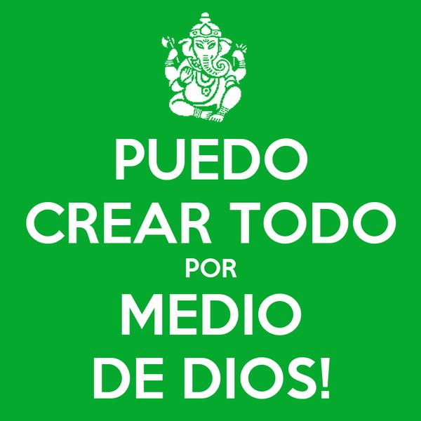 PUEDO CREAR TODO POR MEDIO DE DIOS!
