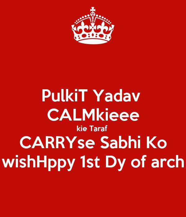 PulkiT Yadav  CALMkieee kie Taraf  CARRYse Sabhi Ko wishHppy 1st Dy of arch