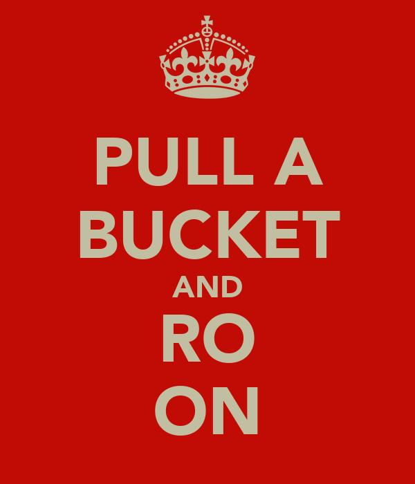 PULL A BUCKET AND RO ON