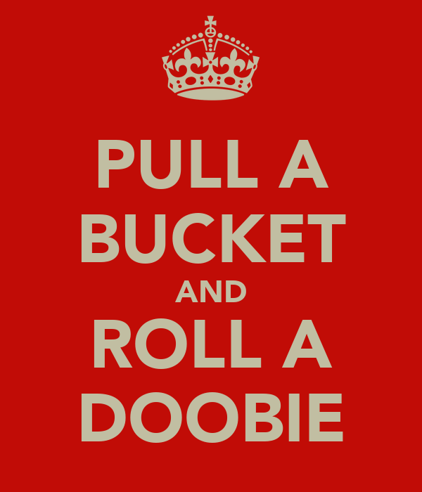 PULL A BUCKET AND ROLL A DOOBIE