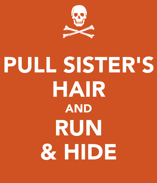 PULL SISTER'S HAIR AND RUN & HIDE