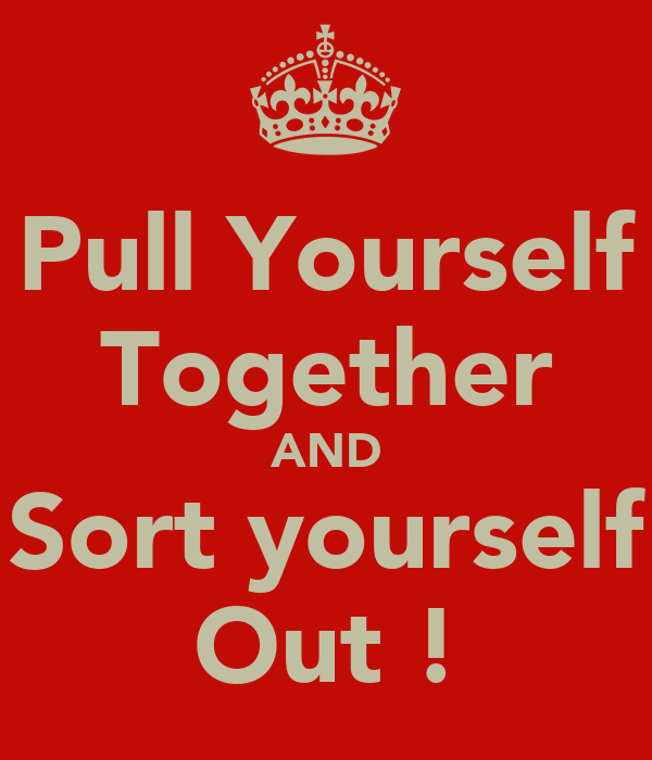 Pull Yourself Together AND Sort yourself Out !