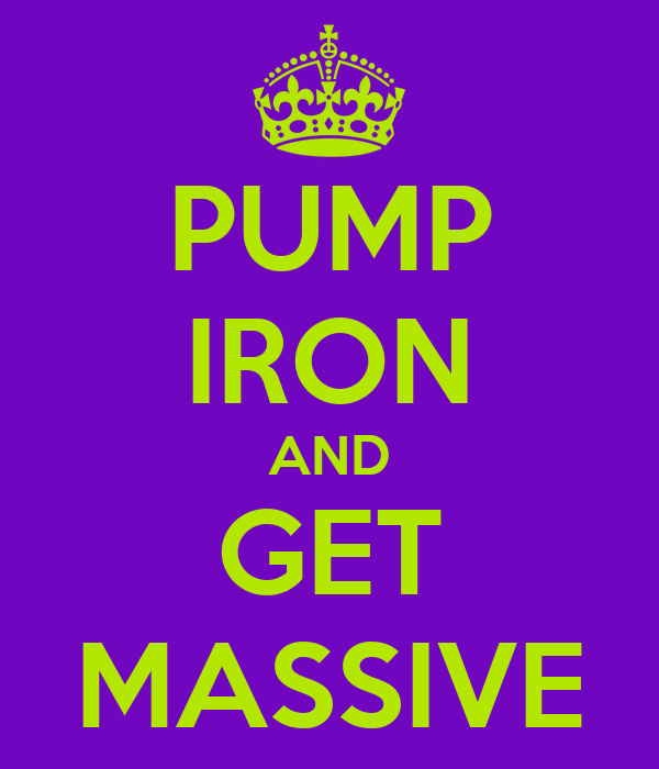 PUMP IRON AND GET MASSIVE
