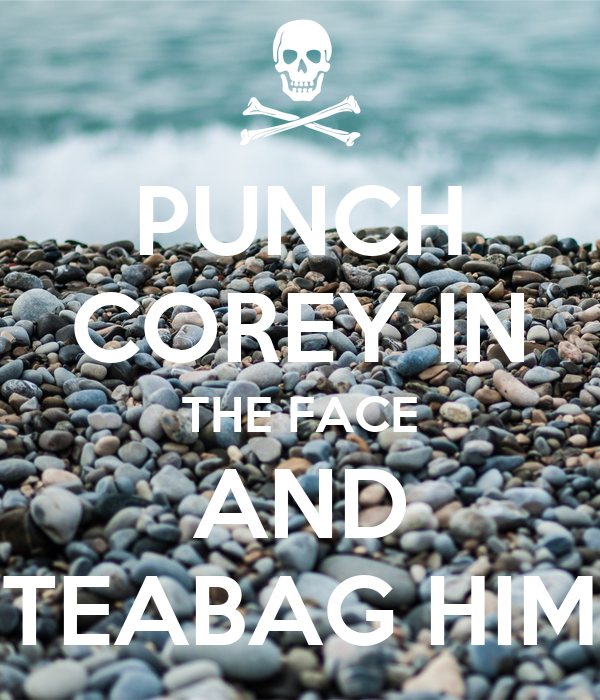 PUNCH COREY IN THE FACE AND TEABAG HIM
