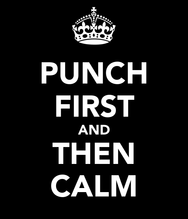 PUNCH FIRST AND THEN CALM