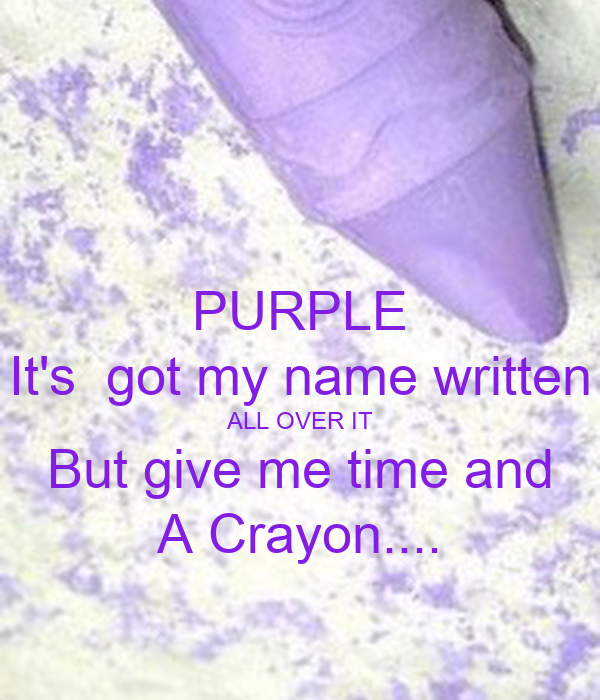 PURPLE It's  got my name written ALL OVER IT But give me time and A Crayon....