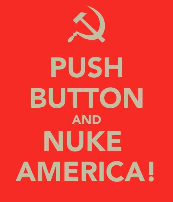 PUSH BUTTON AND NUKE  AMERICA!