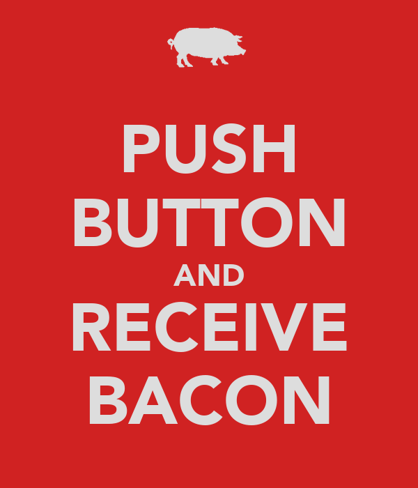 PUSH BUTTON AND RECEIVE BACON