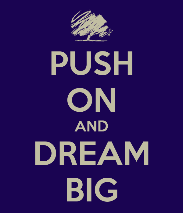 PUSH ON AND DREAM BIG
