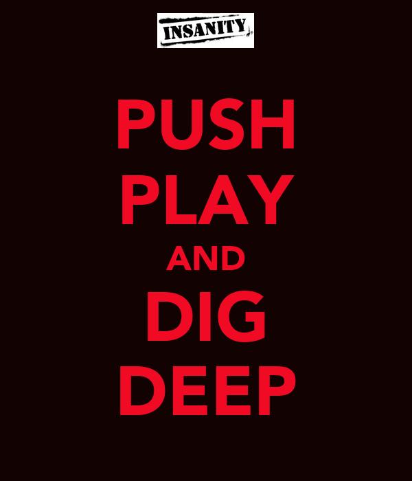 PUSH PLAY AND DIG DEEP