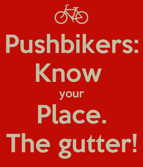 Pushbikers: Know  your Place. The gutter!