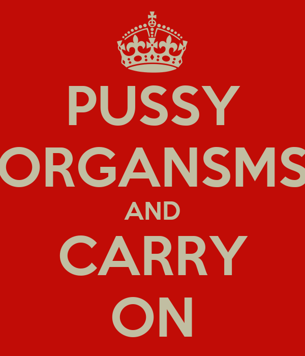 PUSSY ORGANSMS AND CARRY ON