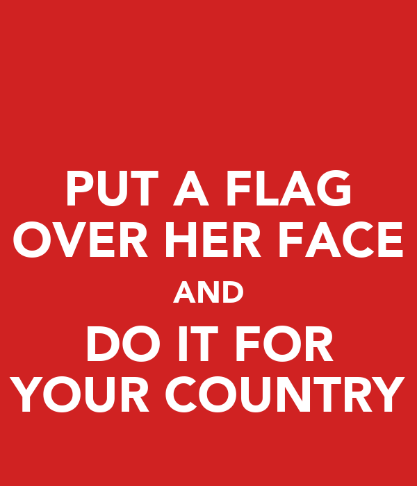PUT A FLAG OVER HER FACE AND DO IT FOR YOUR COUNTRY